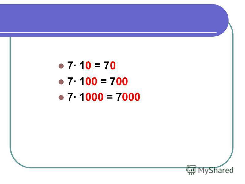 7· 10 = 70 7· 100 = 700 7· 1000 = 7000