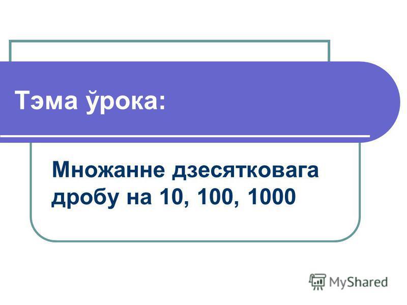 Тэма ўрока: Множанне дзесятковага дробу на 10, 100, 1000