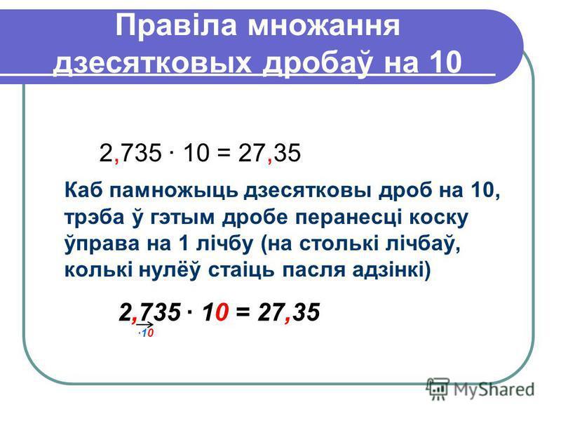 Правіла множання дзесятковых дробаў на 10 2,735 · 10 = 27,35 Каб памножыць дзесятковы дроб на 10, трэба ў гэтым дробе перанесці коску ўправа на 1 лічбу (на столькі лічбаў, колькі нулёў стаіць пасля адзінкі) 2,735 · 10 = 27,35 ·10