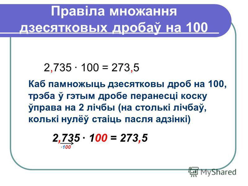 Правіла множання дзесятковых дробаў на 100 2,735 · 100 = 273,5 Каб памножыць дзесятковы дроб на 100, трэба ў гэтым дробе перанесці коску ўправа на 2 лічбы (на столькі лічбаў, колькі нулёў стаіць пасля адзінкі) 2,735 · 100 = 273,5 ·100