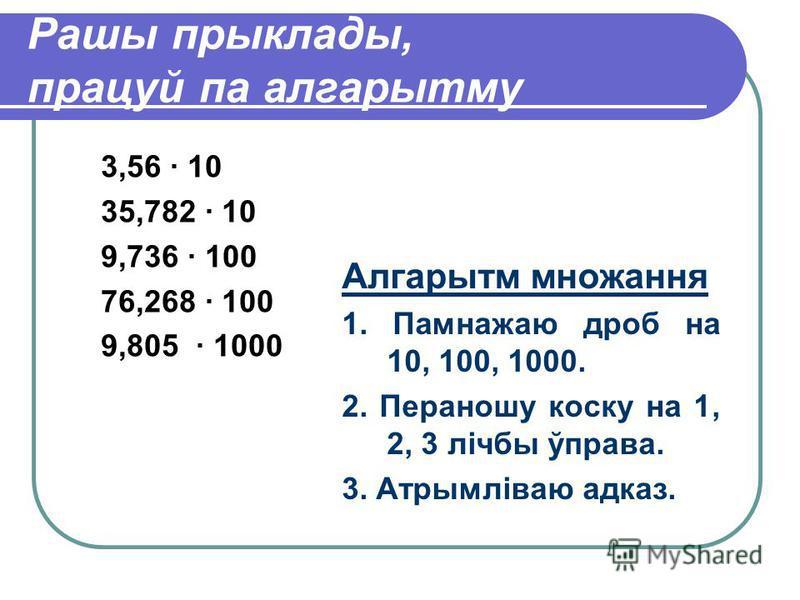 Рашы прыклады, працуй па алгарытму 3,56 · 10 35,782 · 10 9,736 · 100 76,268 · 100 9,805 · 1000 Алгарытм множання 1. Памнажаю дроб на 10, 100, 1000. 2. Пераношу коску на 1, 2, 3 лічбы ўправа. 3. Атрымліваю адказ.