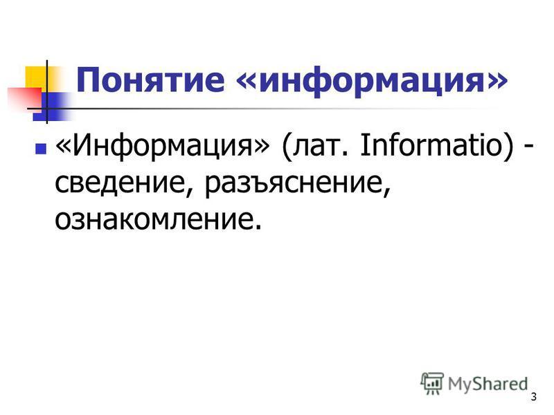 3 Понятие «информация» «Информация» (лат. Informatio) - сведение, разъяснение, ознакомление.
