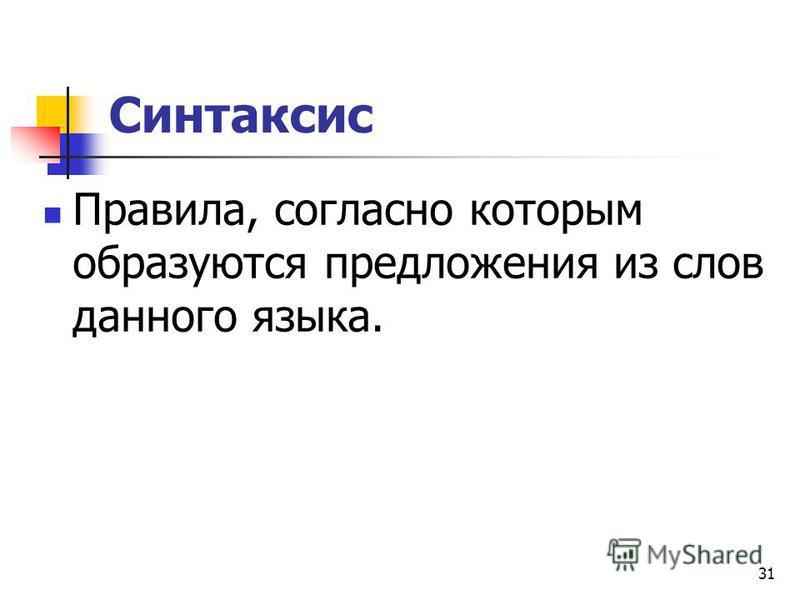 31 Синтаксис Правила, согласно которым образуются предложения из слов данного языка.
