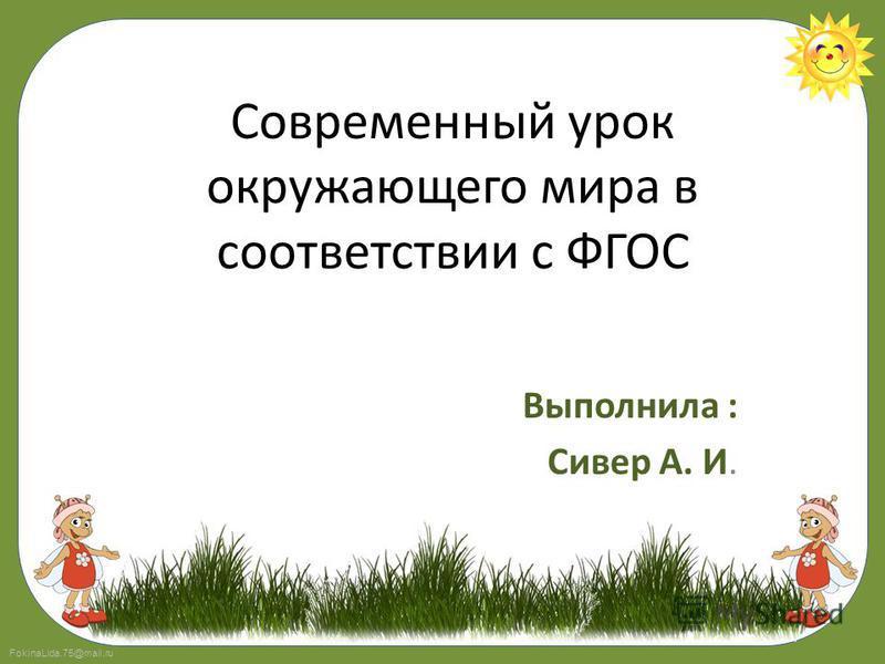 FokinaLida.75@mail.ru Современный урок окружающего мира в соответствии с ФГОС Выполнила : Сивер А. И.