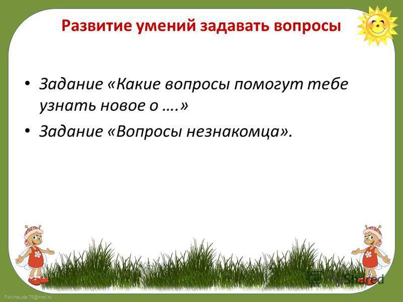 FokinaLida.75@mail.ru Развитие умений задавать вопросы Задание «Какие вопросы помогут тебе узнать новое о ….» Задание «Вопросы незнакомца».
