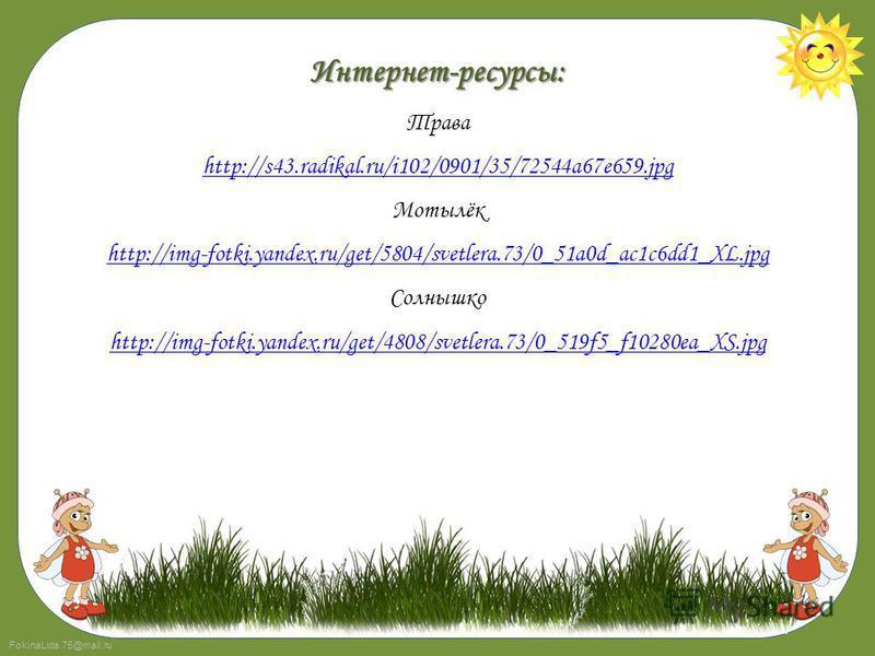 FokinaLida.75@mail.ru Интернет-ресурсы: Трава http://s43.radikal.ru/i102/0901/35/72544a67e659. jpg Мотылёк http://img-fotki.yandex.ru/get/5804/svetlera.73/0_51a0d_ac1c6dd1_XL.jpg Солнышко http://img-fotki.yandex.ru/get/4808/svetlera.73/0_519f5_f10280