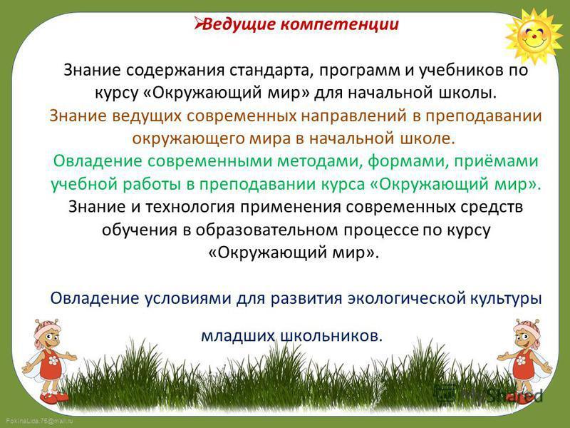 FokinaLida.75@mail.ru Ведущие компетенции Знание содержания стандарта, программ и учебников по курсу «Окружающий мир» для начальной школы. Знание ведущих современных направлений в преподавании окружающего мира в начальной школе. Овладение современным