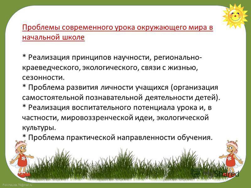 FokinaLida.75@mail.ru Проблемы современного урока окружающего мира в начальной школе * Реализация принципов научности, регионально- краеведческого, экологического, связи с жизнью, сезонности. * Проблема развития личности учащихся (организация самосто