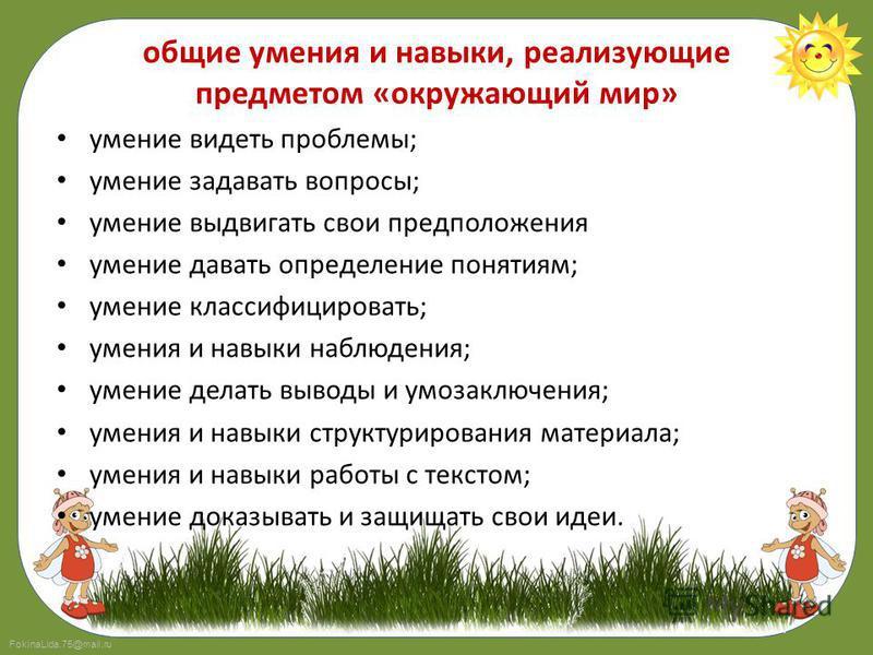 FokinaLida.75@mail.ru общие умения и навыки, реализующие предметом «окружающий мир» умение видеть проблемы; умение задавать вопросы; умение выдвигать свои предположения умение давать определение понятиям; умение классифицировать; умения и навыки набл