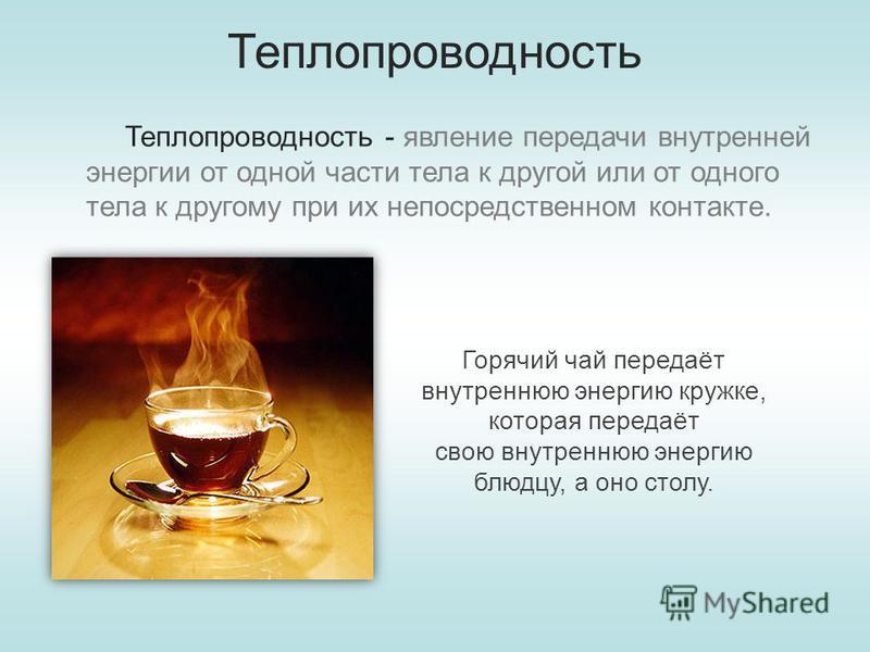 Теплопроводность Теплопроводность - явление передачи внутренней энергии от одной части тела к другой или от одного тела к другому при их непосредственном контакте. Горячий чай передаёт внутреннююю энергию кружке, которая передаёт свою внутреннююю эне