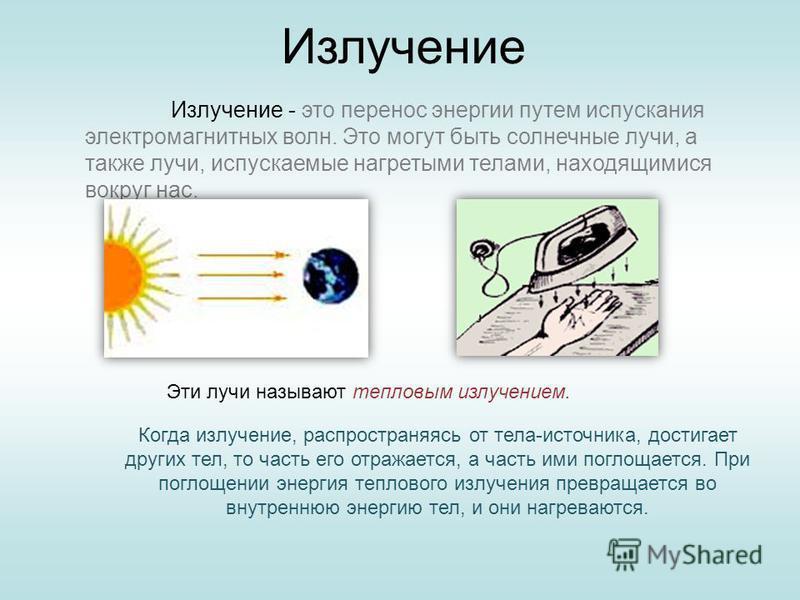 Излучение Излучение - это перенос энергии путем испускания электромагнитных волн. Это могут быть солнечные лучи, а также лучи, испускаемые нагретыми телами, находящимися вокруг нас. Эти лучи называют тепловым излучением. Когда излучение, распространя