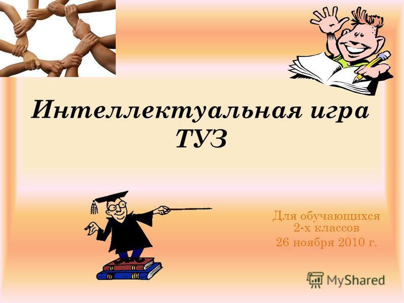 Интеллектуальная игра ТУЗ Для обучающихся 2-х классов 26 ноября 2010 г.