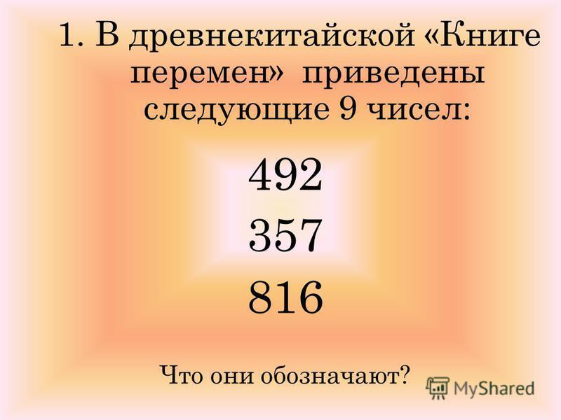 1. В древнекитайской «Книге перемен» приведены следующие 9 чисел: 492 357 816 Что они обозначают?