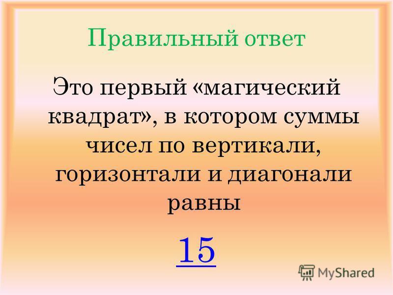 Правильный ответ Это первый «магический квадрат», в котором суммы чисел по вертикали, горизонтали и диагонали равны 15