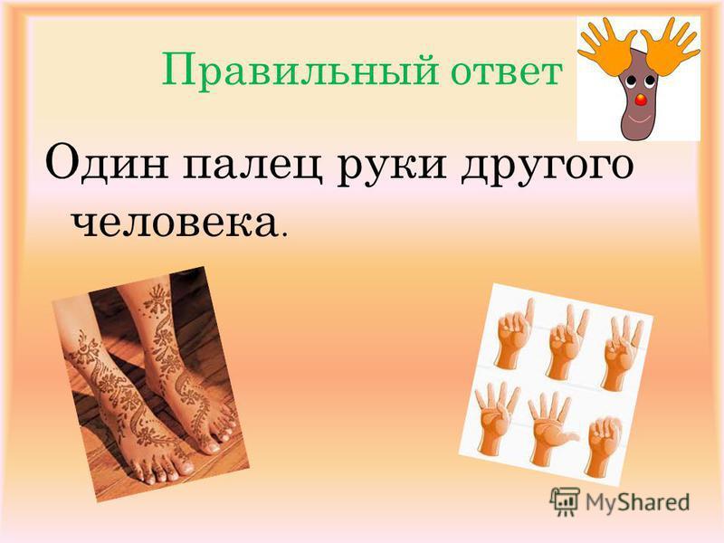 Правильный ответ Один палец руки другого человека.