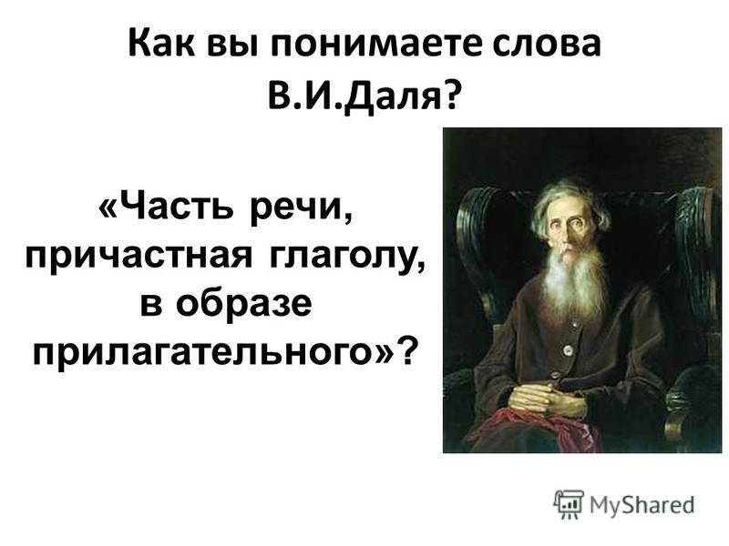 Как вы понимаете слова В.И.Даля? «Часть речи, причастная глаголу, в образе прилагательного»?