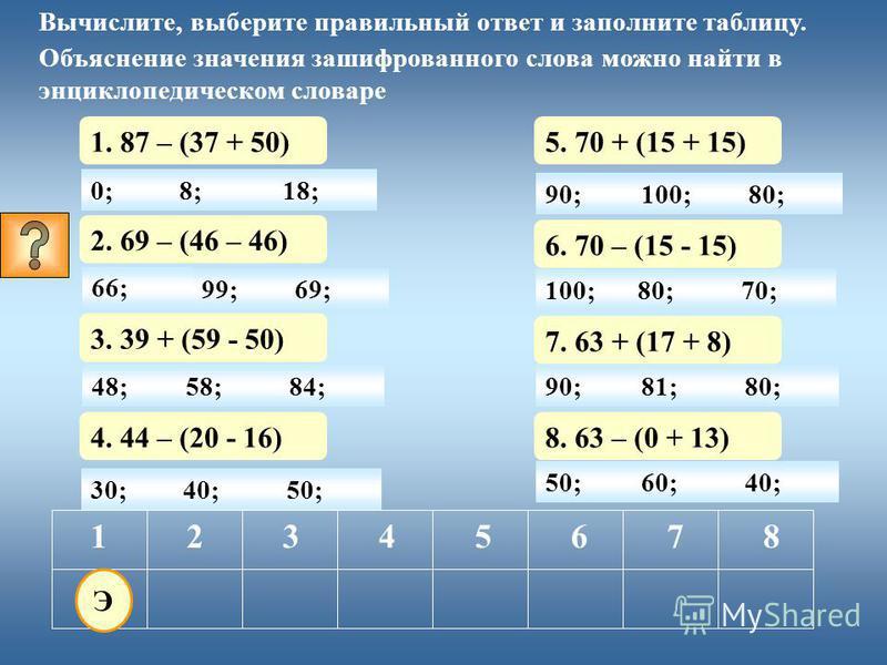 0; 1. 87 - (37 + 50) 12345678 Вычислите, выберите правильный ответ и заполните таблицу. Объяснение значения зашифрованного слова можно найти в энциклопедическом словаре 8;18; 30; 2. 69 – (46 - 46) 40;50; 3. 39 + (59 - 50) 4. 44 – (20 - 16) 5. 70 + (1