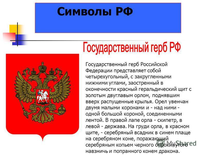 Символы РФ Государственный герб Российской Федерации представляет собой четырехугольный, с закругленными нижними углами, заостренный в оконечности красный геральдический щит с золотым двуглавым орлом, поднявшим вверх распущенные крылья. Орел увенчан