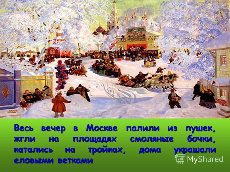 Весь вечер в Москве палили из пушек, жгли на площадях смоляные бочки, катались на тройках, дома украшали еловыми ветками
