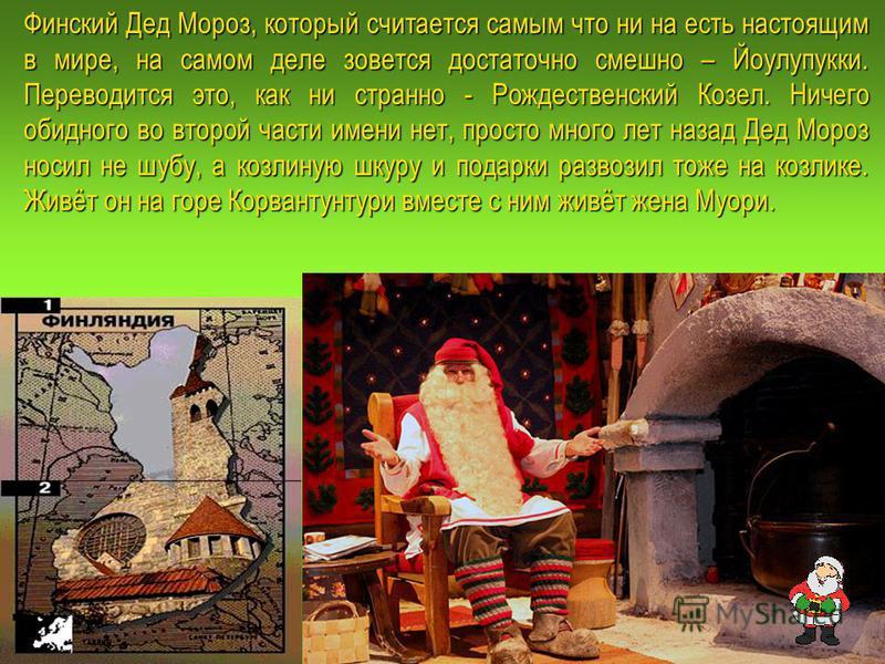 Финский Дед Мороз, который считается самым что ни на есть настоящим в мире, на самом деле зовется достаточно смешно – Йоулупукки. Переводится это, как ни странно - Рождественский Козел. Ничего обидного во второй части имени нет, просто много лет наза