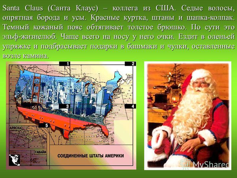Santa Claus (Санта Клаус) – коллега из США. Седые волосы, опрятная борода и усы. Красные куртка, штаны и шапка-колпак. Темный кожаный пояс обтягивает толстое брюшко. По сути это эльф-жизнелюб. Чаще всего на носу у него очки. Ездит в оленьей упряжке и