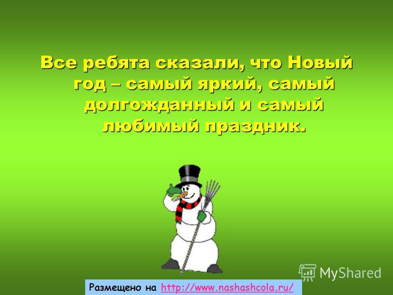 Все ребята сказали, что Новый год – самый яркий, самый долгожданный и самый любимый праздник. Размещено на http://www.nashashcola.ru/http://www.nashashcola.ru/