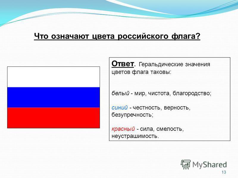 Что означают цвета российского флага? Ответ. Геральдические значения цветов флага таковы: белый - мир, чистота, благородство; синий - честность, верность, безупречность; красный - сила, смелость, неустрашимость. 13