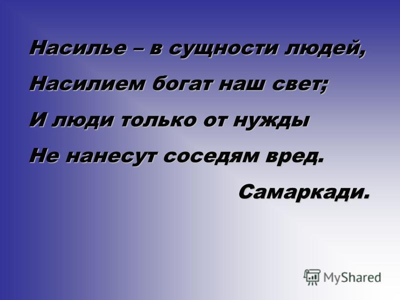 Насилье – в сущности людей, Насилием богат наш свет; И люди только от нужды Не нанесут соседям вред. Самаркади.