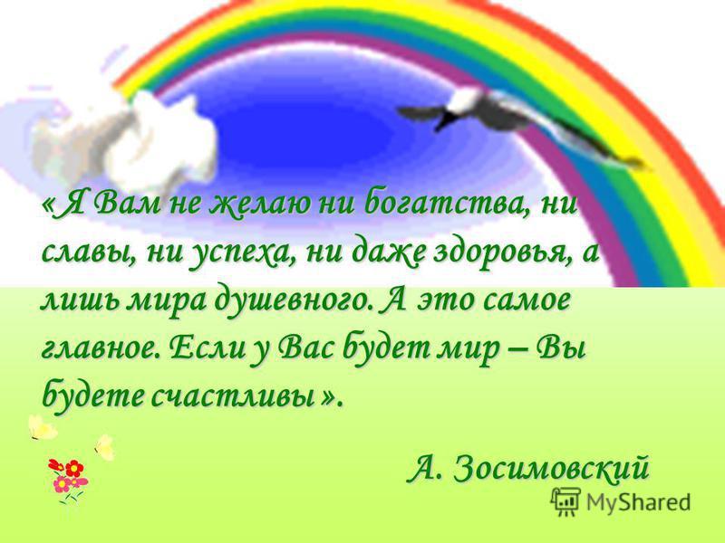 « Я Вам не желаю ни богатства, ни славы, ни успеха, ни даже здоровья, а лишь мира душевного. А это самое главное. Если у Вас будет мир – Вы будете счастливы ». А. Зосимовский