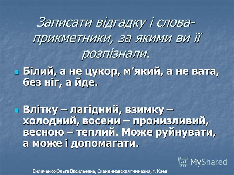 Записати відгадку і слова- прикметники, за якими ви її розпізнали. Білий, а не цукор, мякий, а не вата, без ніг, а йде. Білий, а не цукор, мякий, а не вата, без ніг, а йде. Влітку – лагідний, взимку – холодний, восени – пронизливий, весною – теплий.