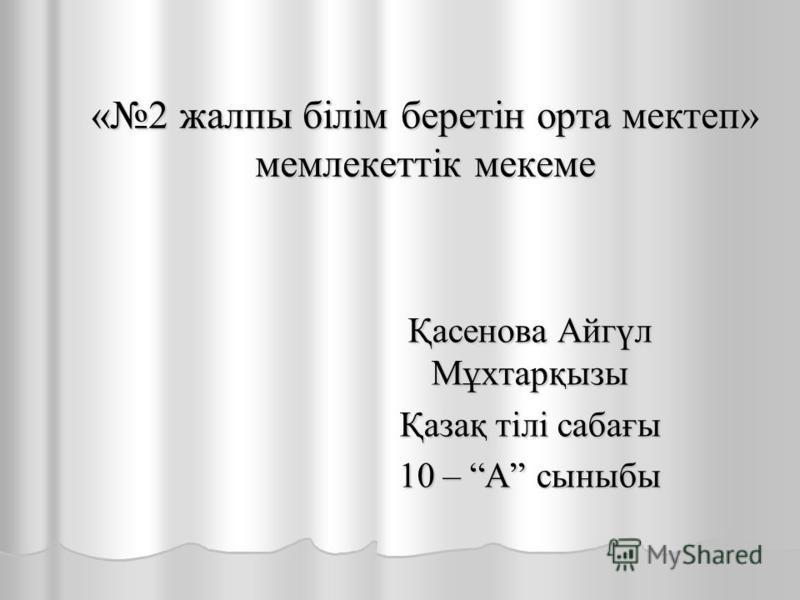 Қасенова Айгүл Мұхтарқызы Қазақ тілі сабағы 10 – А сыныбы «2 жалпы білім беретін орта мектеп» мемлекеттік мекеме