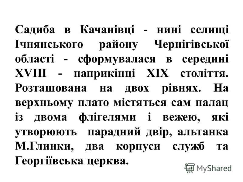 Садиба в Качанівці - нині селищі Ічнянського району Чернігівської області - сформувалася в середині XVIII - наприкінці XIX століття. Розташована на двох рівнях. На верхньому плато містяться сам палац із двома флігелями і вежею, які утворюють парадний