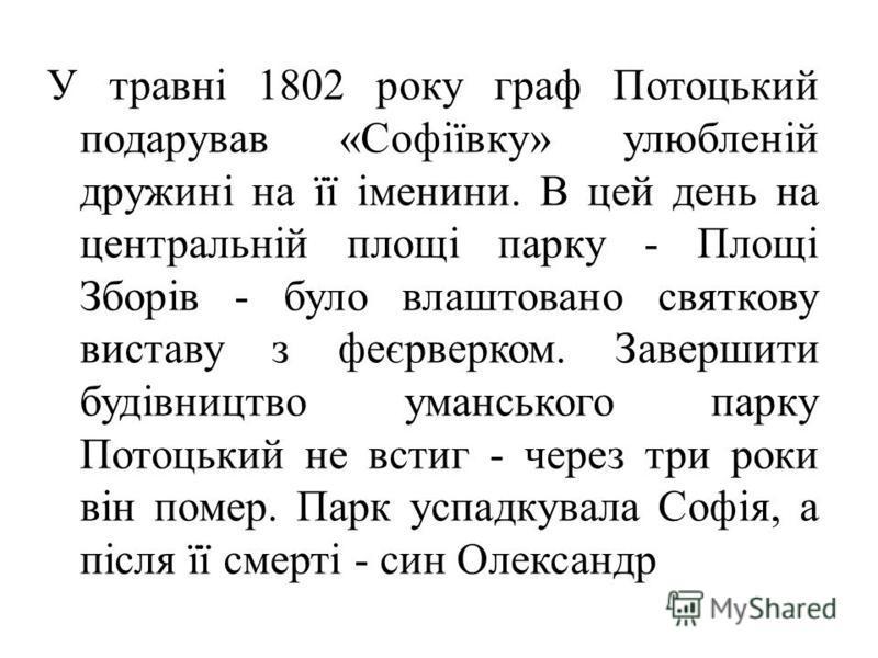 У травні 1802 року граф Потоцький подарував «Софіївку» улюбленій дружині на її іменини. В цей день на центральній площі парку - Площі Зборів - було влаштовано святкову виставу з феєрверком. Завершити будівництво уманського парку Потоцький не встиг -