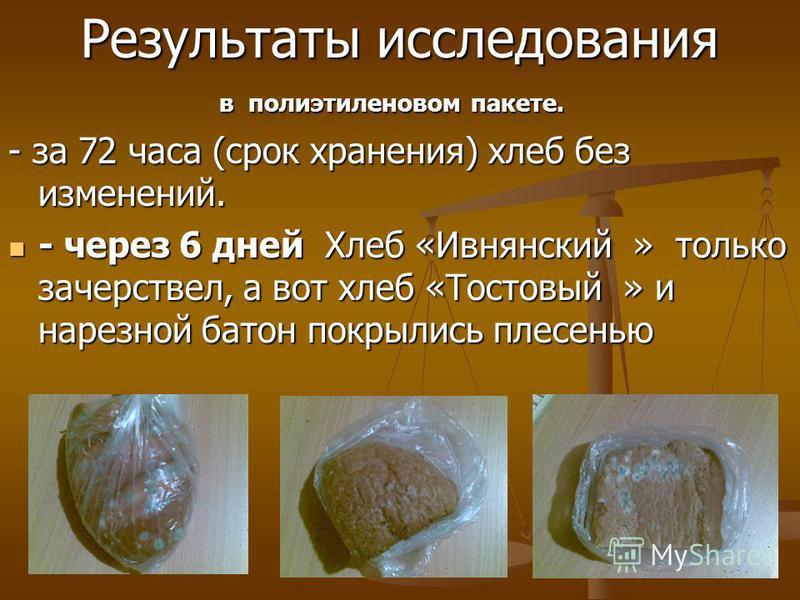 Результаты исследования в полиэтиленовом пакете. в полиэтиленовом пакете. - за 72 часа (срок хранения) хлеб без изменений. - через 6 дней Хлеб «Ивнянский » только зачерствел, а вот хлеб «Тостовый » и нарезной батон покрылись плесенью - через 6 дней Х