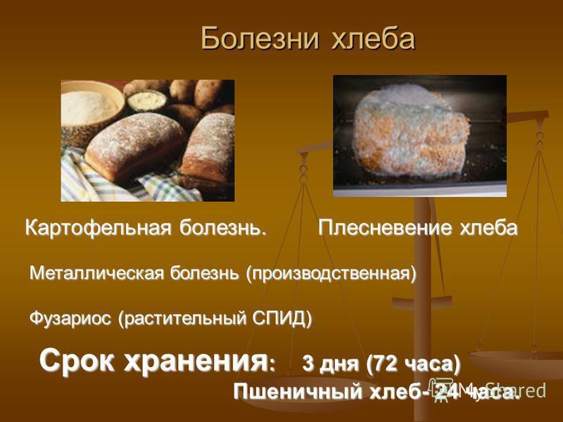 Болезни хлеба Болезни хлеба Картофельная болезнь. Плесневение хлеба Плесневение хлеба Металлическая болезнь (производственная) Фузариос (растительный СПИД) Срок хранения : 3 дня (72 часа) Пшеничный хлеб- 24 часа. Пшеничный хлеб- 24 часа.