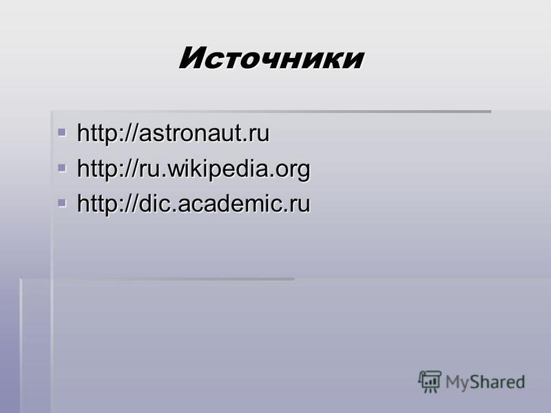 Источники http://astronaut.ru http://ru.wikipedia.org http://dic.academic.ru