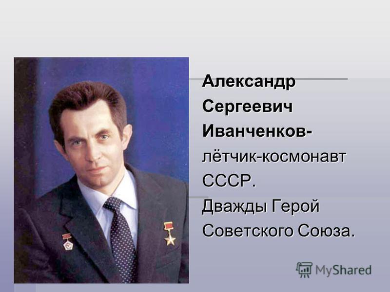 Александр Сергеевич Иванченков- лётчик-космонавт СССР. Дважды Герой Советского Союза.