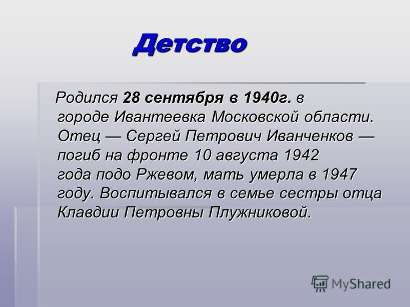 Детство Детство Родился 28 сентября в 1940 г. в городе Ивантеевка Московской области. Отец Сергей Петрович Иванченков погиб на фронте 10 августа 1942 года подо Ржевом, мать умерла в 1947 году. Воспитывался в семье сестры отца Клавдии Петровны Плужник