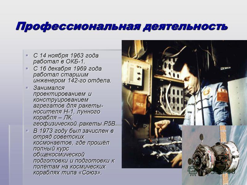 Профессиональная деятельность С 14 ноября 1963 года работал в ОКБ-1. С 14 ноября 1963 года работал в ОКБ-1. С 16 декабря 1969 года работал старшим инженером 142-го отдела. С 16 декабря 1969 года работал старшим инженером 142-го отдела. Занимался прое