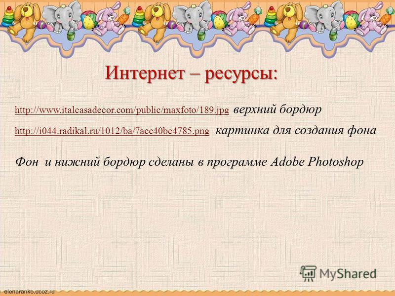 Интернет – ресурсы: http://www.italcasadecor.com/public/maxfoto/189.jpghttp://www.italcasadecor.com/public/maxfoto/189. jpg верхний бордюр http://i044.radikal.ru/1012/ba/7acc40be4785.pnghttp://i044.radikal.ru/1012/ba/7acc40be4785. png картинка для со