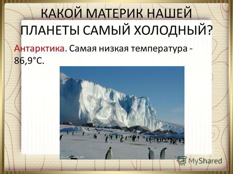 КАКОЙ МАТЕРИК НАШЕЙ ПЛАНЕТЫ САМЫЙ ХОЛОДНЫЙ? Антарктика. Самая низкая температура - 86,9°С.