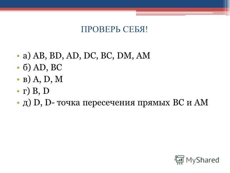 ПРОВЕРЬ СЕБЯ! а) АВ, ВD, AD, DC, BC, DM, AM б) AD, BC в) A, D, M г) B, D д) D, D- точка пересечения прямых ВС и АМ