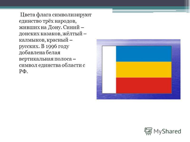 Цвета флага символизируют единство трёх народов, живших на Дону. Синий – донских казаков, жёлтый – калмыков, красный – русских. В 1996 году добавлена белая вертикальная полоса – символ единства области с РФ.