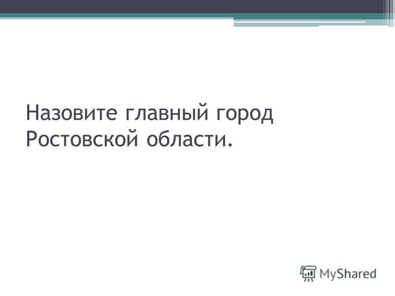 Назовите главный город Ростовской области.