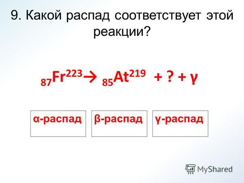 9. Какой распад соответствует этой реакции? 87 Fr 223 85 At 219 + ? + γ β-распадγ-распадα-распад