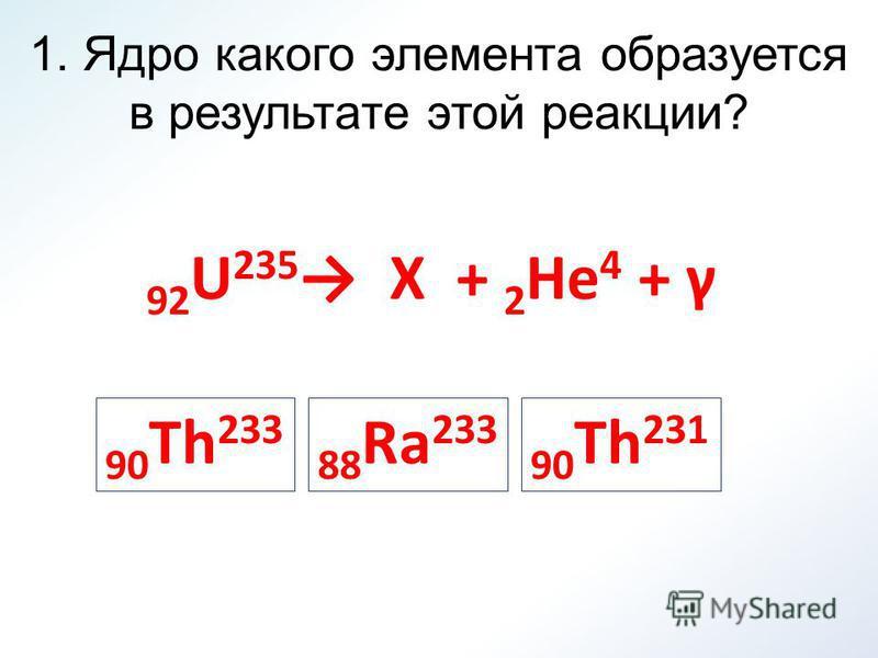 1. Ядро какого элемента образуется в результате этой реакции? 92 U 235 X + 2 He 4 + γ 90 Th 233 88 Ra 233 90 Th 231