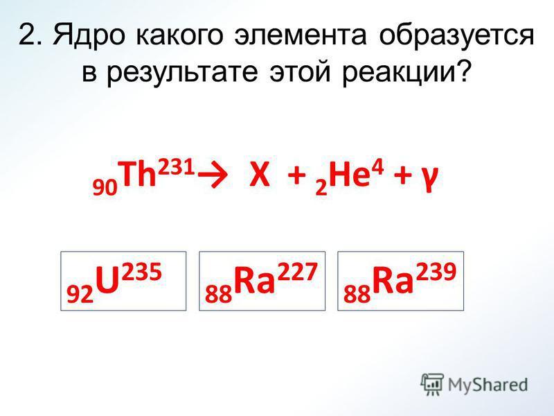 2. Ядро какого элемента образуется в результате этой реакции? 90 Th 231 X + 2 He 4 + γ 92 U 235 88 Ra 239 88 Ra 227