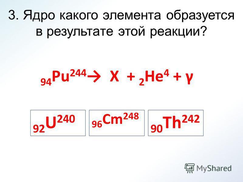 3. Ядро какого элемента образуется в результате этой реакции? 94 Pu 244 X + 2 He 4 + γ 96 Cm 248 90 Th 242 92 U 240