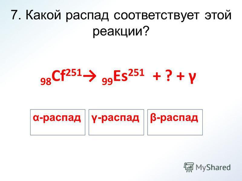 7. Какой распад соответствует этой реакции? 98 Cf 251 99 Es 251 + ? + γ α-распадγ-распадβ-распад