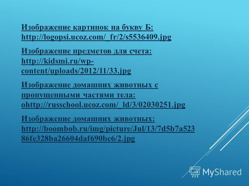 Изображение картинок на букву Б: http://logopsi.ucoz.com/_fr/2/s5536409. jpg Изображение предметов для счета: http://kidsmi.ru/wp- content/uploads/2012/11/33. jpg Изображение домашних животных с пропущенными частями тела: оhttp://russchool.ucoz.com/_
